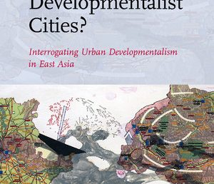 [Book] Developmentalist Cities? Interrogating Urban Developmentalism in East Asia